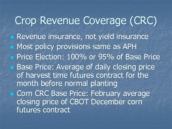 Crop Revenue Coverage (CRC) n n n Revenue insurance, not yield insurance Most policy