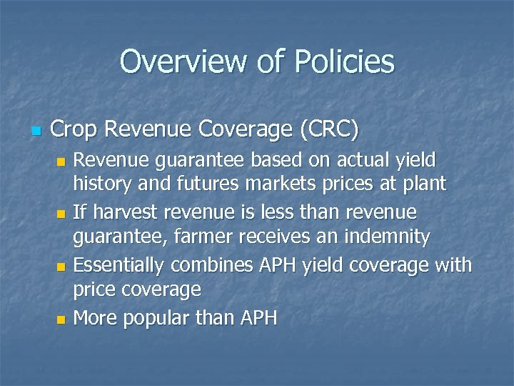 Overview of Policies n Crop Revenue Coverage (CRC) Revenue guarantee based on actual yield