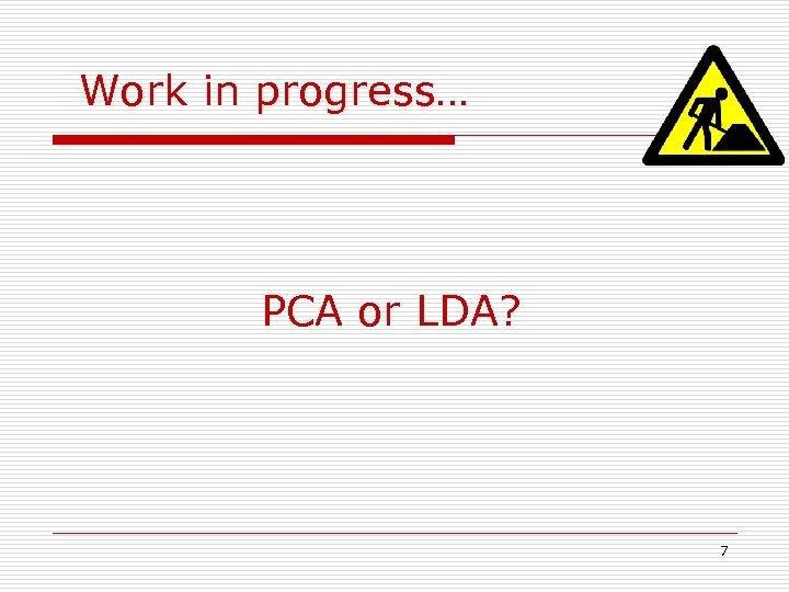 Work in progress… PCA or LDA? 7