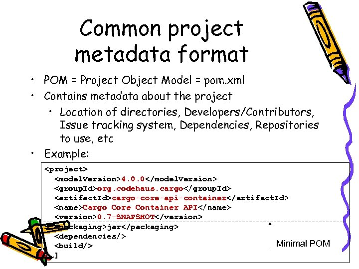 Common project metadata format • POM = Project Object Model = pom. xml •