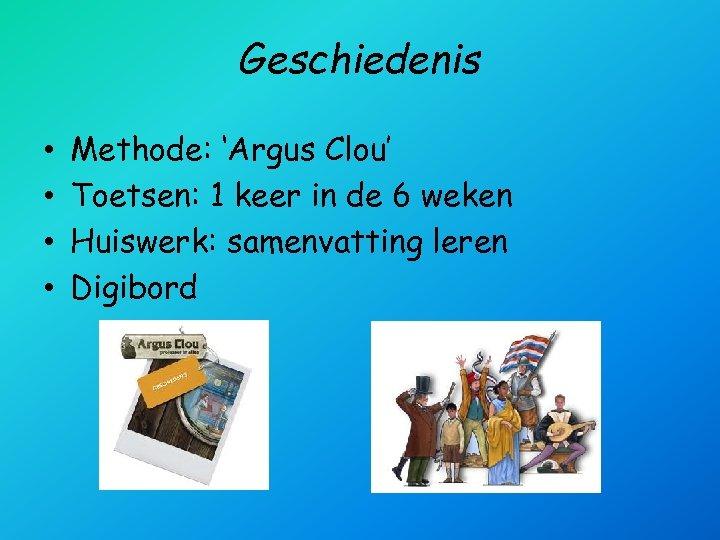 Geschiedenis • • Methode: 'Argus Clou' Toetsen: 1 keer in de 6 weken Huiswerk: