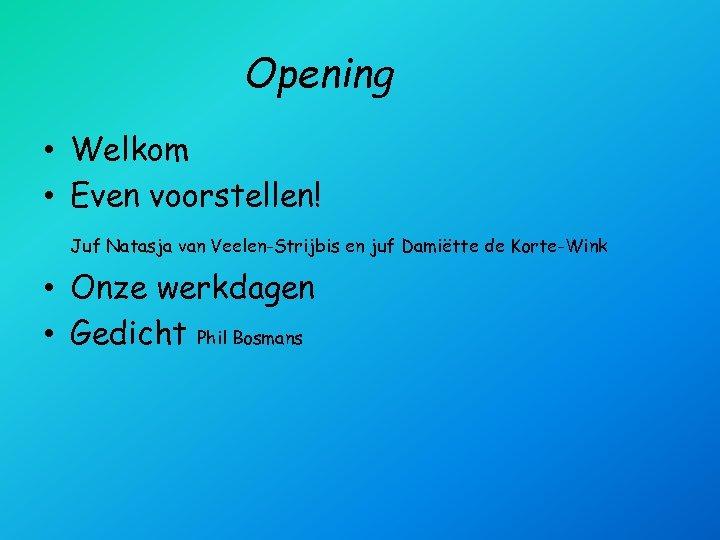 Opening • Welkom • Even voorstellen! Juf Natasja van Veelen-Strijbis en juf Damiëtte de