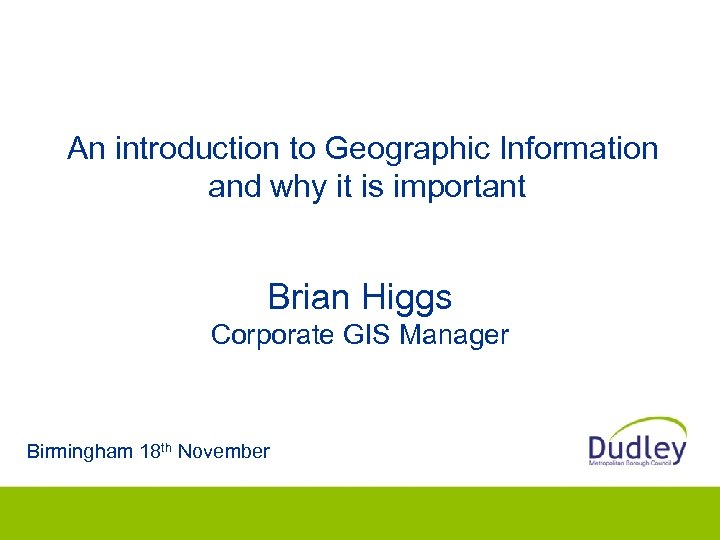 An introduction to Geographic Information and why it is important Brian Higgs Corporate GIS