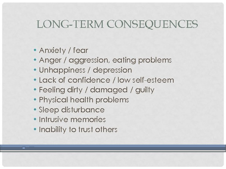 LONG-TERM CONSEQUENCES • Anxiety / fear • Anger / aggression, eating problems • Unhappiness