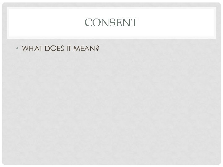 CONSENT • WHAT DOES IT MEAN?