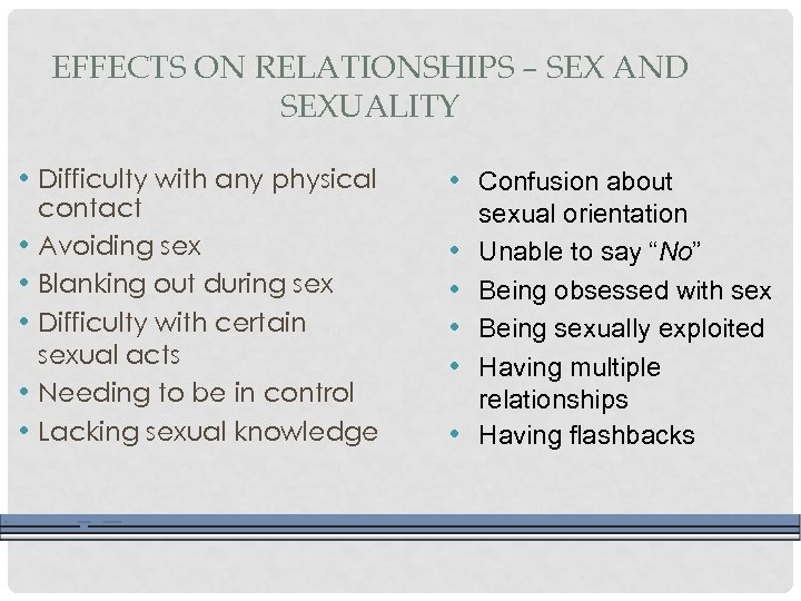 EFFECTS ON RELATIONSHIPS – SEX AND SEXUALITY • Difficulty with any physical • •