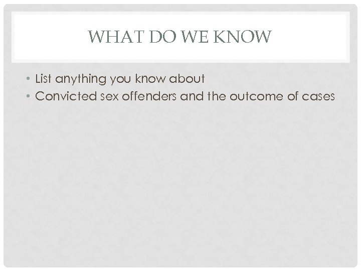 WHAT DO WE KNOW • List anything you know about • Convicted sex offenders