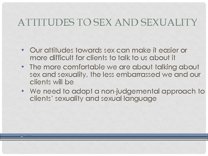 ATTITUDES TO SEX AND SEXUALITY • Our attitudes towards sex can make it easier