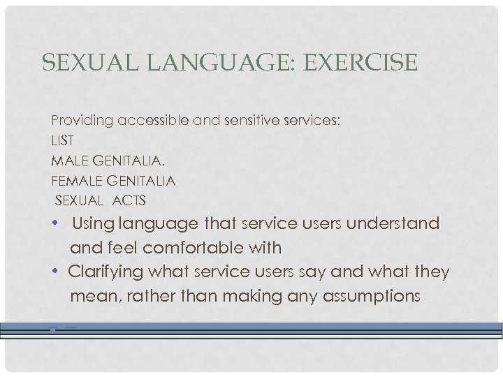 SEXUAL LANGUAGE: EXERCISE Providing accessible and sensitive services: LIST MALE GENITALIA, FEMALE GENITALIA SEXUAL