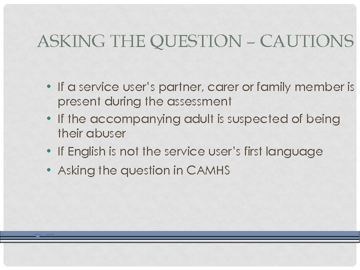 ASKING THE QUESTION – CAUTIONS • If a service user's partner, carer or family