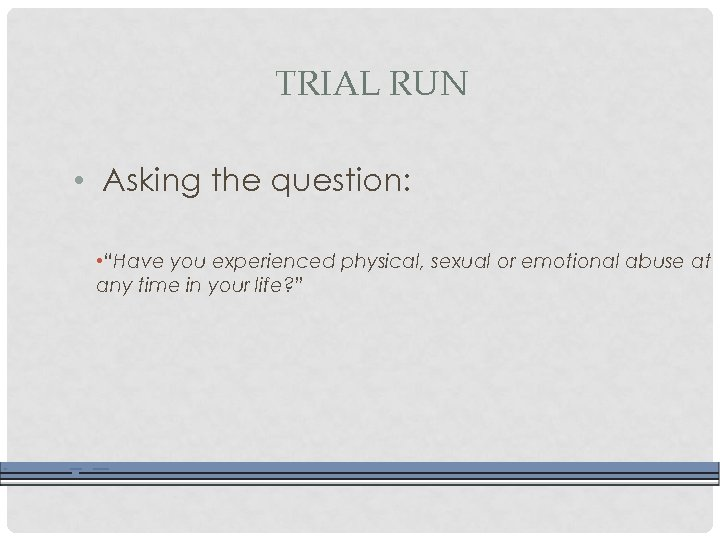 "TRIAL RUN • Asking the question: • ""Have you experienced physical, sexual or emotional"
