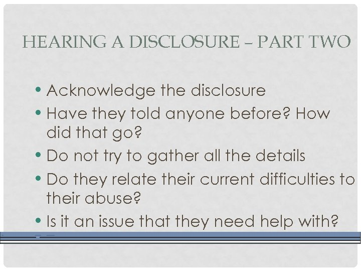 HEARING A DISCLOSURE – PART TWO • Acknowledge the disclosure • Have they told