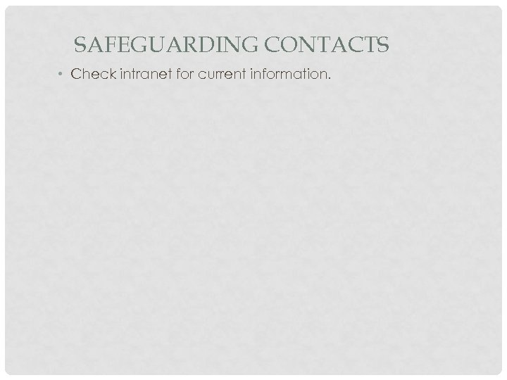 SAFEGUARDING CONTACTS • Check intranet for current information.
