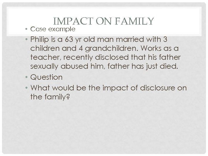 IMPACT ON FAMILY • Case example • Philip is a 63 yr old man