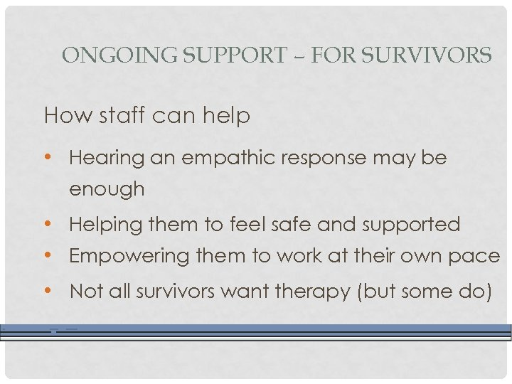 ONGOING SUPPORT – FOR SURVIVORS How staff can help • Hearing an empathic response