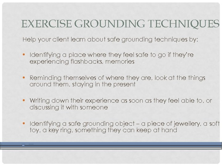 EXERCISE GROUNDING TECHNIQUES Help your client learn about safe grounding techniques by: • Identifying