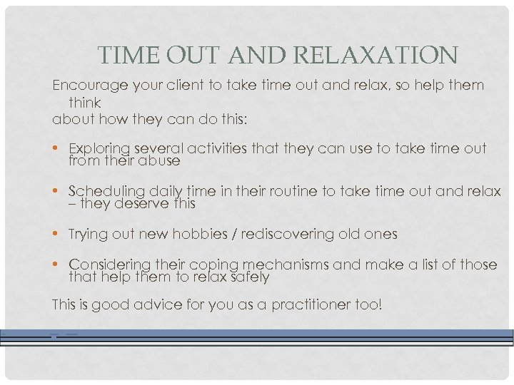 TIME OUT AND RELAXATION Encourage your client to take time out and relax, so