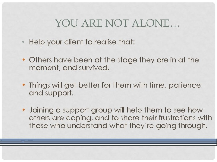 YOU ARE NOT ALONE… • Help your client to realise that: • Others have