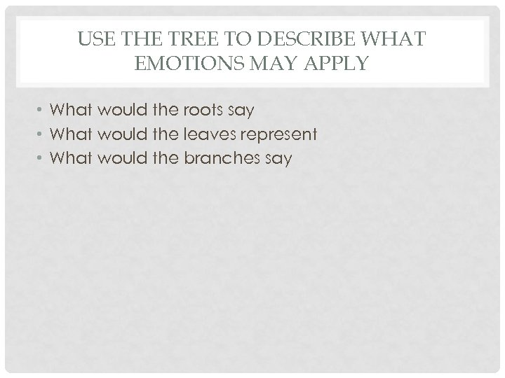 USE THE TREE TO DESCRIBE WHAT EMOTIONS MAY APPLY • What would the roots