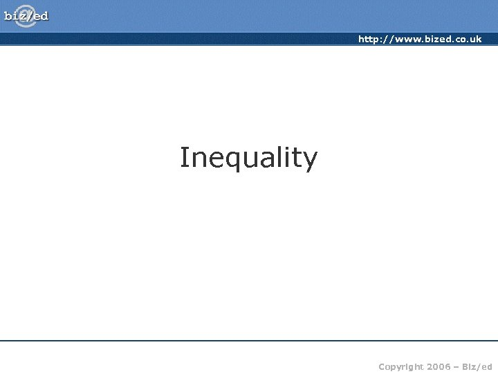 http: //www. bized. co. uk Inequality Copyright 2006 – Biz/ed