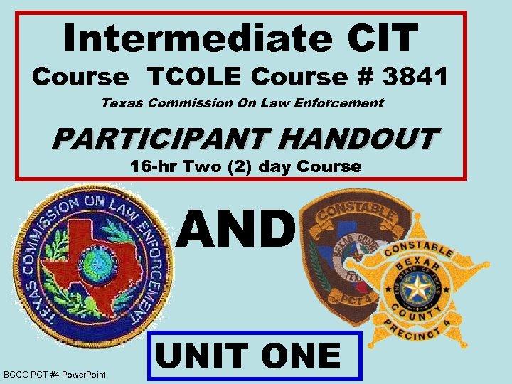Intermediate CIT Course TCOLE Course # 3841 Texas Commission On Law Enforcement PARTICIPANT HANDOUT