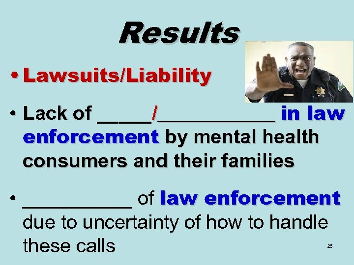 Results • Lawsuits/Liability • Lack of _____/______ in law enforcement by mental health consumers