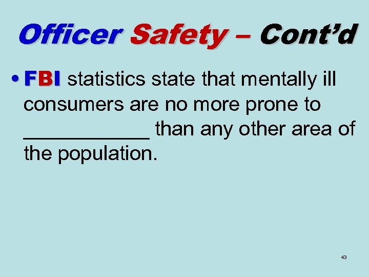 Officer Safety – Cont'd • FBI statistics state that mentally ill consumers are no