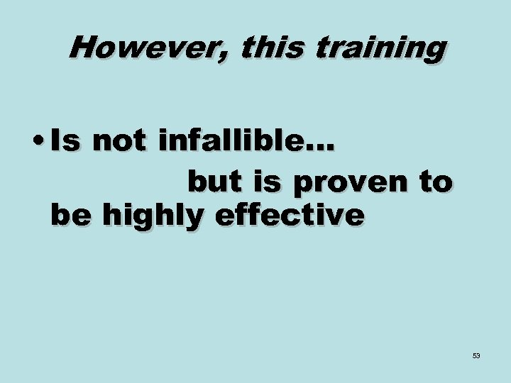 However, this training • Is not infallible… but is proven to be highly effective