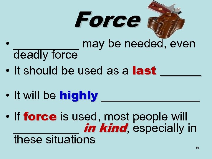 Force • _____ may be needed, even deadly force • It should be used