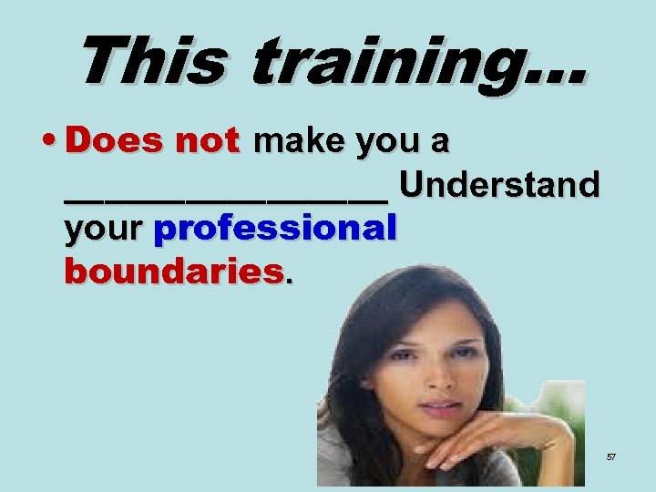 This training… • Does not make you a ________ Understand your professional boundaries. 57