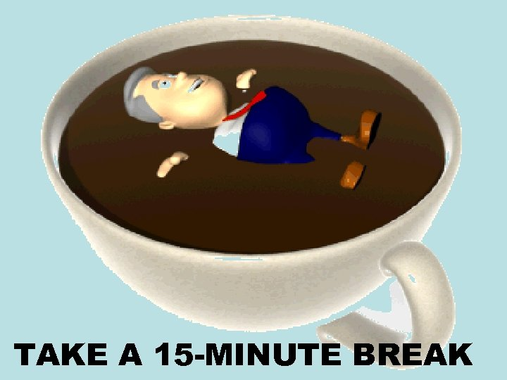 TAKE A 15 -MINUTE BREAK