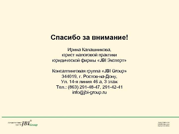 Спасибо за внимание! Ирина Калашникова, юрист налоговой практики юридической фирмы «JBI Эксперт» Консалтинговая группа