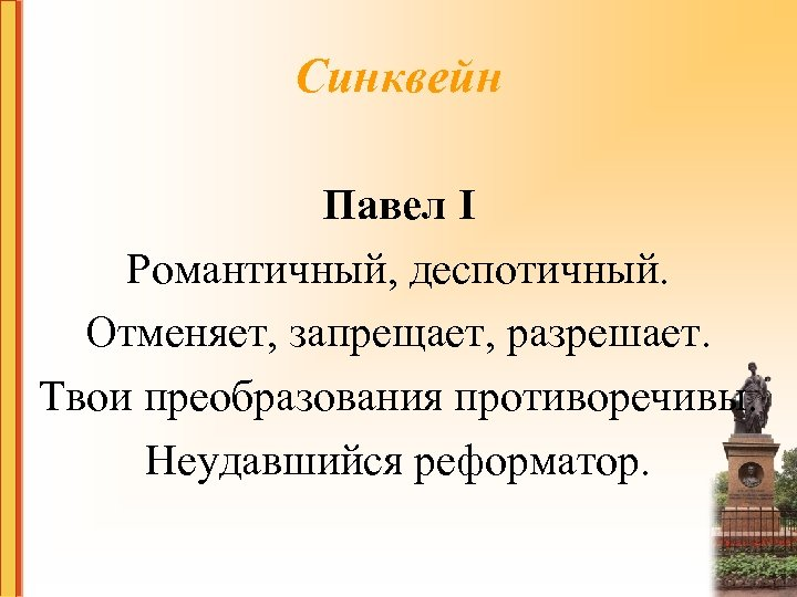 Синквейн Павел I Романтичный, деспотичный. Отменяет, запрещает, разрешает. Твои преобразования противоречивы. Неудавшийся реформатор.