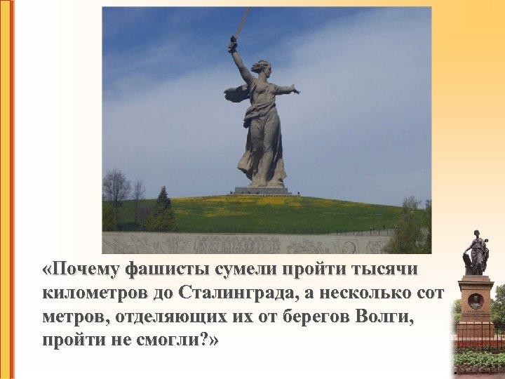 «Почему фашисты сумели пройти тысячи километров до Сталинграда, а несколько сот метров, отделяющих