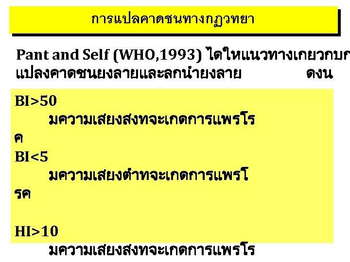 การแปลคาดชนทางกฏวทยา Pant and Self (WHO, 1993) ไดใหแนวทางเกยวกบก แปลงคาดชนยงลายและลกนำยงลาย ดงน BI>50 มความเสยงสงทจะเกดการแพรโร ค BI<5 มความเสยงตำทจะเกดการแพรโ