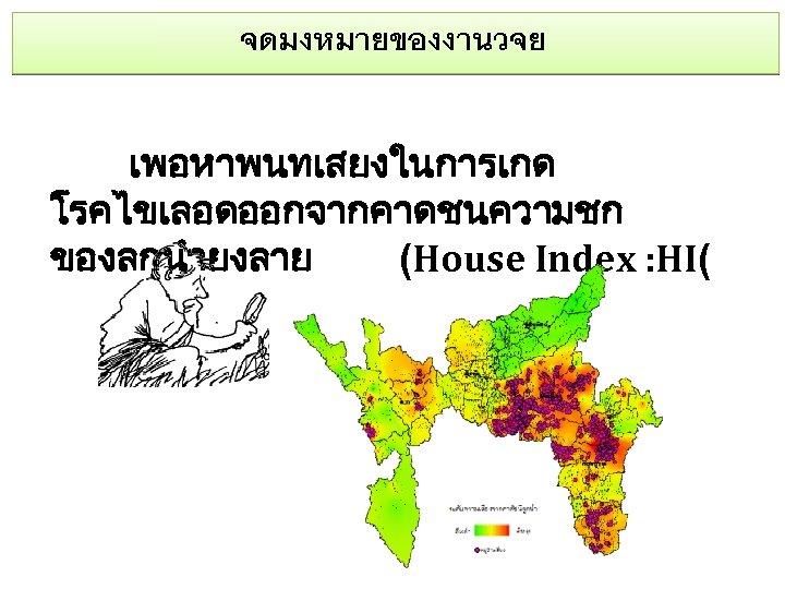 จดมงหมายของงานวจย เพอหาพนทเสยงในการเกด โรคไขเลอดออกจากคาดชนความชก ของลกนำยงลาย (House Index : HI(