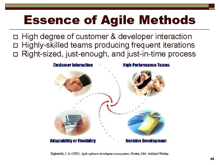 Essence of Agile Methods o o o High degree of customer & developer interaction