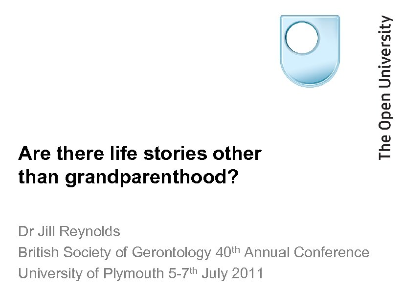 Are there life stories other than grandparenthood? Dr Jill Reynolds British Society of Gerontology