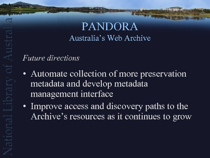 PANDORA Australia's Web Archive Future directions • Automate collection of more preservation metadata and