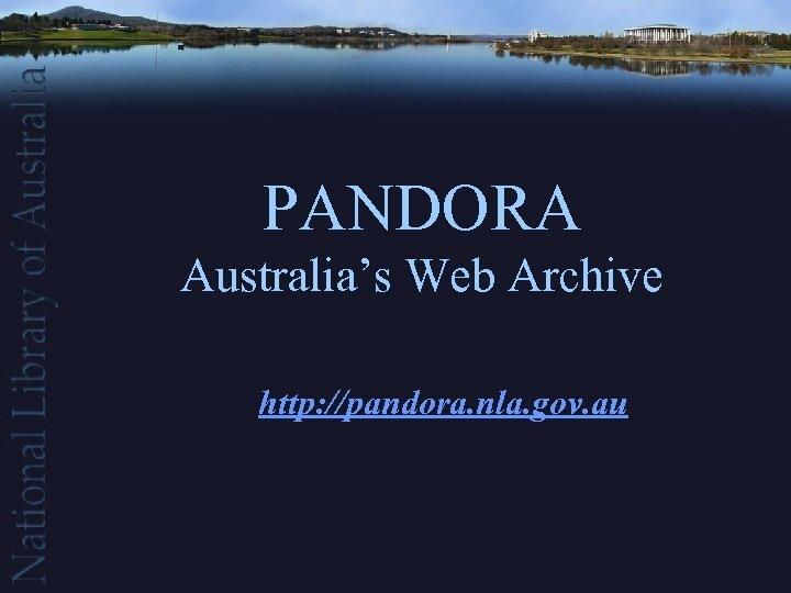 PANDORA Australia's Web Archive http: //pandora. nla. gov. au