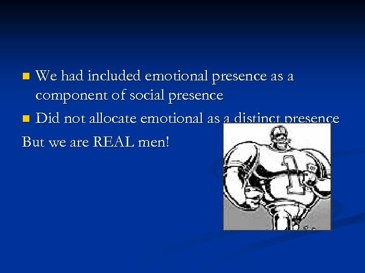 We had included emotional presence as a component of social presence n Did not