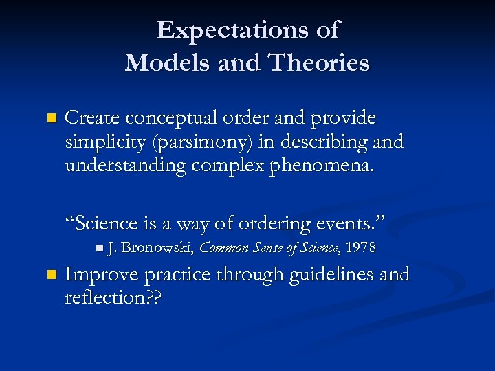 Expectations of Models and Theories n Create conceptual order and provide simplicity (parsimony) in