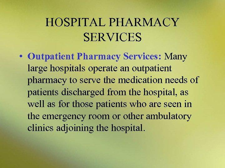 HOSPITAL PHARMACY SERVICES • Outpatient Pharmacy Services: Many large hospitals operate an outpatient pharmacy