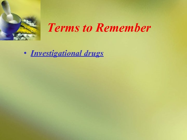 Terms to Remember • Investigational drugs