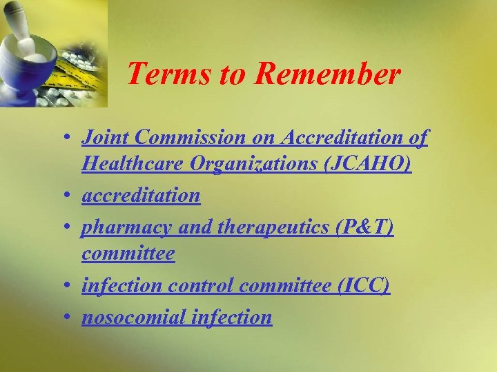 Terms to Remember • Joint Commission on Accreditation of Healthcare Organizations (JCAHO) • accreditation