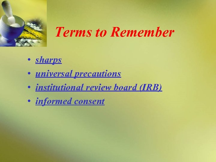 Terms to Remember • • sharps universal precautions institutional review board (IRB) informed consent