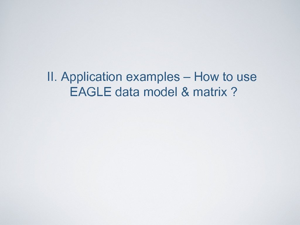 II. Application examples – How to use EAGLE data model & matrix ?