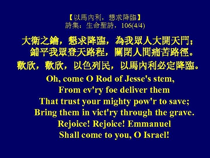 【以馬內利,懇求降臨】 詩集:生命聖詩,106(4/4) 大衛之鑰,懇求降臨,為我眾人大開天門; 鋪平我眾登天路程,關閉人間痛苦路徑。 歡欣,歡欣,以色列民,以馬內利必定降臨。 Oh, come O Rod of Jesse's stem, From ev'ry