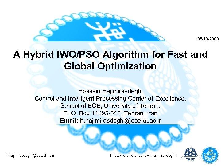 05/19/2009 A Hybrid IWO/PSO Algorithm for Fast and Global Optimization Hossein Hajimirsadeghi Control and