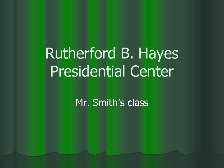 Rutherford B. Hayes Presidential Center Mr. Smith's class